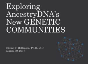 """FREE RECORDING Exploring AncestryDNA's New Genetic Communities presented by Blaine Bettinger, Ph.D., J.D. – """"AncestryDNA is releasing a new tool called Genetic Communities which identifies regions from which our ancestors came from roughly 200 years ago. These communities provide you with insight into your ancestry, and provide a new method to characterize and organize some of those mysterious matches! Together we'll look at this new tool, how it works, and how you can use it."""""""