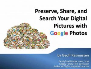 "FREE RECORDING Preserve, Share, and Search Your Digital Pictures with Google Photos presented by Geoff Rasmussen - ""Got digital images? Get an in-depth look into Google's newest photo service - Google Photos. Learn best practices for managing, sharing, searching, enhancing, and preserving your digital photos. Learn how to access your collections via your computer, smartphone, or tablet."""