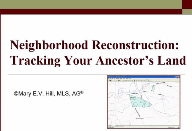 "FREE RECORDING Neighborhood Reconstruction: Effective Use of Land Records presented by Mary Hill, AG -""Use USGS topographic maps, tract maps, plat maps, surveys, deeds, census records, and tax lists to reconstruct the neighborhood where your ancestor lived. Plat your ancestor's land records and discover what unexpected clues might be discovered in the process."""