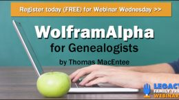 "FREE WEBINAR Wolfram Alpha for Genealogists presented by Thomas MacEntee, Wednesday, September 20th, 1:00 pm Central - ""WolframAlpha provides solutions to questions such as 'How am I related to my great-grandmother's niece' or 'What was the time of the sunrise on April 1, 1962, in Chicago, Illinois?' Learn how this unique site can expand your genealogy and family history research."""