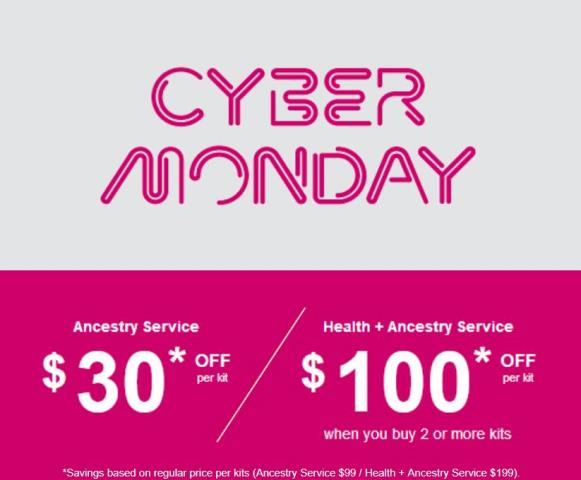 23andMe Cyber Monday Sale! Well the sale is not as good as we predicted but there are still great savings! Save $30 on 23andMe Ancestry Service test kit, regularly $99 USD, now just $69 USD. And save $100 per kit on 23andMe Ancestry Service + Health test kit when you purchase two (2) or more kits - regularly $199 USD, now just $99 USD. Sale valid through Monday, November 27th.