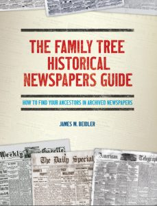 "The Family Tree Historical Newspapers Guide: ""Search for your ancestors in historical newspapers with the tips and techniques in this guide. Inside, you'll learn how to use Newspaper.com, GenealogyBank and other online newspaper databases to discover your family history and learn about your ancestor's life and times."""