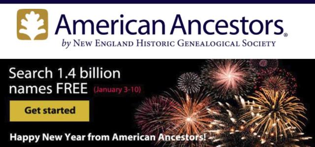"FREE ACCESS to over 1.4 Names at American Ancestors! ""To assist family historians of all levels with ambitious New Year's resolutions, American Ancestors and New England Historic Genealogical Society (NEHGS) are granting FREE access to more than 1.4 billion searchable names. For a limited time only—from Wednesday, January 3, 2018, through Wednesday, January 10, 2018—anyone can access the many research databases within the award-winning website of NEHGS by registering as a FREE Guest Member at AmericanAncestors.org/Free-Billion."""