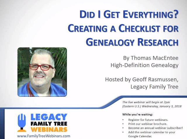 "FREE RECORDING Did I Get Everything? Creating a Checklist for Genealogy Research presented by Thomas MacEntee ""Are you really done with researching that ancestor? Many genealogists think they have a brick wall when, in fact, they just haven't done a reasonably exhaustive search. Learn how to assemble a genealogy research checklist to take your genealogy to the next level."" Click HERE to view for FREE through January 10th"