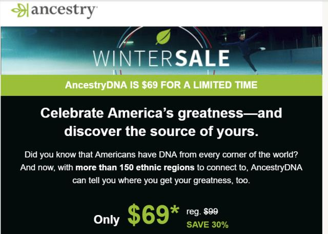 "Save 30% at AncestryDNA: Special AncestryDNA Winter Sale with AncestryDNA priced at just $69 USD! ""5X MORE ETHNIC REGIONS than the next leading DNA test! The DNA test that tells a more complete story of you."" Regularly $99 USD, you pay just $69 USD! Sale valid through February 25th."