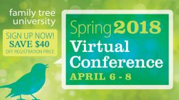"""Save $40 on 2018 Spring Virtual Genealogy Conference at Family Tree Magazine! """"The birds are singing and the flowers are blooming, but is your family tree growing as quickly as you'd like? In this 3-day weekend, you'll get access to plenty of genealogy tools and techniques to explore and discover your roots."""" Regularly $199.99, now just $159.99 when you use promo code FTMSPRINGat checkout. Sale valid through February 16th."""