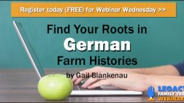 "FREE WEBINAR Find Your Roots in German Farm Histories, presented by Gail Blankenau, Wednesday, February 28th, 1:00 pm Central - ""Until the early 1900s, the majority of the population in the Germanic states was engaged in agriculture. Thus, most of us with Germanic heritage will have at least some ancestors engaged in farming. German farm customs were different from those in America and German farmers were tied to their land in ways that American farmers were not. Particularly in the earlier years, the history of your family's farm was integral to the history of your family."""