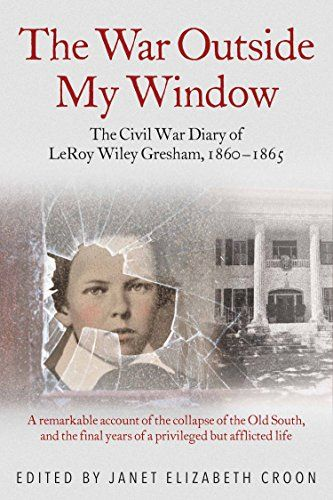 "The War Outside My Window: The Civil War Diary of LeRoy Wiley Gresham, 1860-1865 - ""LeRoy Wiley Gresham was born in 1847 to an affluent slave-holding family in Macon, Georgia. After a horrific leg injury left him an invalid, the educated, inquisitive, perceptive, and exceptionally witty 12-year-old began keeping a diary in 1860--just as secession and the Civil War began tearing the country and his world apart. He continued to write even as his health deteriorated until both the war and his life ended in 1865."""