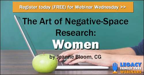 "FREE WEBINAR The Art of Negative-Space Research: Women presented by Jeanne Bloom, CG, Wednesday, July 11th, 7:00 pm Central - ""Like using negative space in art, the successful identification of women is often accomplished by using the records of friends and family."""