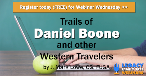 "FREE WEBINAR Trails of Daniel Boone and other Western Travelers presented by J. Mark Lowe, CG, FUGA, Wednesday, July 18, 1:00 pm Central - ""Learn about the historic trails and trailblazers that lead early settlers to and from Virginia, North Carolina, Kentucky, Tennessee and the West. Get specific clues to help you solve difficult research questions."""